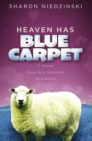 Heaven Has Blue Carpet - A Sheep Story by a Suburban Housewife ebook by Sharon Niedzinski