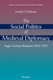 The Social Politics of Medieval Diplomacy - Anglo-German Relations (1066-1307) ebook by Joseph Patrick Huffman