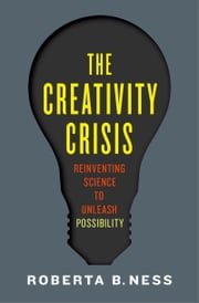 The Creativity Crisis: Reinventing Science to Unleash Possibility ebook by Roberta Ness