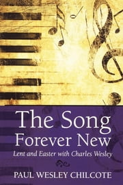 The Song Forever New - Lent and Easter with Charles Wesley ebook by Paul Wesley Chilcote