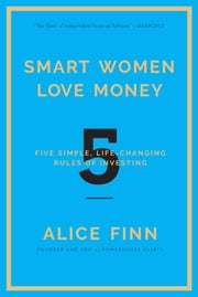Smart Women Love Money - 5 Simple, Life-Changing Rules of Investing ebook by Alice Finn