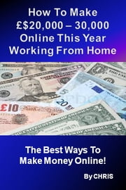 How To Make £$20,000 – 30,000 Online This Year Working From Home - The Best Ways To Make Money Online ebook by CHRIS