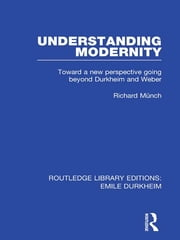 Understanding Modernity - Toward a new perspective going beyond Durkheim and Weber ebook by Richard Munch