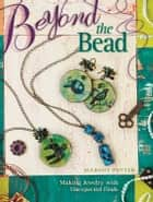 Beyond The Bead - Making Jewelry With Unexpected Finds ebook by Margot Potter