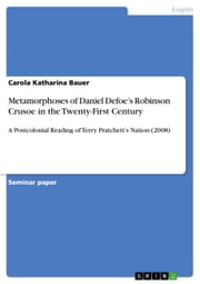 Metamorphoses of Daniel Defoe's Robinson Crusoe in the Twenty-First Century - A Postcolonial Reading of Terry Pratchett's Nation (2008) ebook by Carola Katharina Bauer