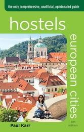Hostels European Cities - The Only Comprehensive, Unofficial, Opinionated Guide ebook by Paul Karr