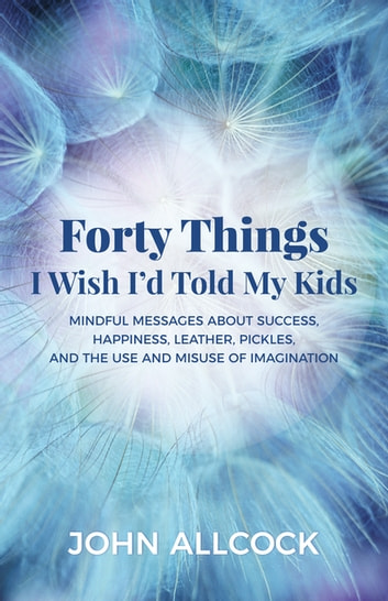 Forty Things I Wish I'd Told My Kids - Mindful Messages About Success, Happiness, Leather, Pickles, and the Use and Misuse of Imagination ebook by John Allcock