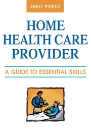 Home Health Care Provider - A Guide to Essential Skills ebook by Emily Prieto, MBA, LSW