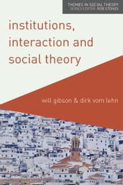 Institutions, Interaction and Social Theory ebook by Will Gibson, Dirk vom Lehn