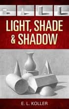 Light, Shade and Shadow ebook by E. L. Koller