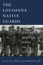The Louisiana Native Guards ebook by James G. Hollandsworth Jr.