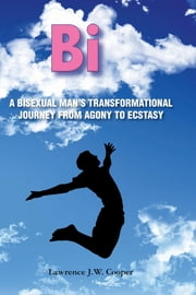 Bi: A Bisexual Man's Transformational Journey from Agony to Ecstasy ebook by Cooper, Lawrence J.W.