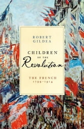 Children of the Revolution - The French, 1799-1914 ebook by Robert Gildea