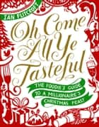 Oh Come All Ye Tasteful - The Foodie's Guide to a Millionaire's Christmas Feast eBook by Ian Flitcroft