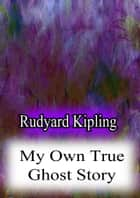 My Own True Ghost Story ebook by Rudyard Kipling