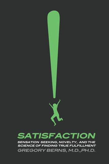 Satisfaction - Sensation Seeking, Novelty, and the Science of Finding True Fulfillment ebook by Gregory Berns