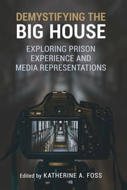Demystifying the Big House - Exploring Prison Experience and Media Representations ebook by Katherine A Foss, Emily Plec, Adina Schneeweis,...