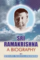 Sri Ramakrishna: A Biography ebook by Swami Nikhilananda