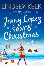 Jenny Lopez Saves Christmas: An I Heart Short Story ebook by Lindsey Kelk