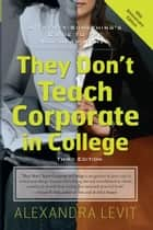 They Don't Teach Corporate in College, Third Edition ebook by Alexandra Levit