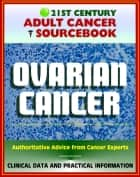 21st Century Adult Cancer Sourcebook: Ovarian Cancer (Ovarian Epithelial Cancer) - Clinical Data for Patients, Families, and Physicians ebook by Progressive Management
