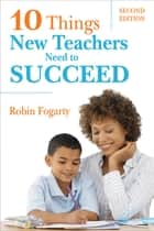 Ten Things New Teachers Need to Succeed ebook by Robin J. Fogarty