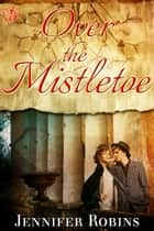 Over the Mistletoe ebook by Jennifer Robins