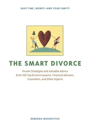The Smart Divorce - Proven Strategies and Valuable Advice from 100 Top Divorce Lawyers, Financial Advisers, Counselors, and Other Experts ebook by Deborah Moskovitch