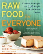 Raw Food for Everyone - Essential Techniques and 300 Simple-to-Sophisticated Recipes ebook by Alissa Cohen,Leah J. Dubois