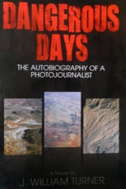 Dangerous Days: The Autobiography of a Photojournalist ebook by J. William Turner