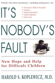 It's Nobody's Fault - New Hope and Help for Difficult Children and Their Parents ebook by Harold Koplewicz