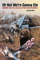 Oh No! We're Gonna Die - Humorous Tales of Close Calls in the Alaskan Wilderness ebook by Bob Bell