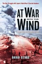At War With The Wind: - The Epic Struggle With Japan's World War II Suicide Bombers ebook by David Sears