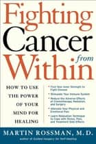 Fighting Cancer From Within - How to Use the Power of Your Mind For Healing ebook by Dr. Martin L. Rossman