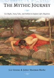 The Mythic Journey - Use Myths, Fairy Tales, and Folklore to Explain Life's Mysteries ebook by Liz Greene, Juliet Sharman-Burke
