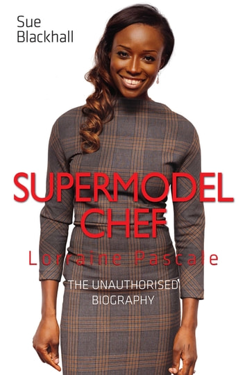 Lorraine Pascale - Supermodel Chef: The Unauthorised Biography ebook by Sue Blackhall
