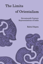 The Limits of Orientalism - Seventeenth-Century Representations of India ebook by Rahul Sapra