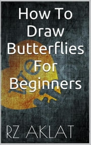 How To Draw Butterflies For Beginners ebook by RZ Aklat