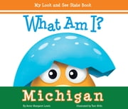 What Am I? Michigan - My Look and See State Book ebook by Anne Margaret Lewis,Tom Mills