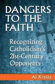 Dangers to the Faith - Recognizing Catholicism's 21st-Century Opponents ebook by Al Kresta