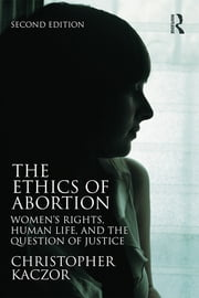 The Ethics of Abortion - Women's Rights, Human Life, and the Question of Justice ebook by Christopher Kaczor