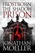 Frostborn: The Shadow Prison (Frostborn #15) ebook by Jonathan Moeller