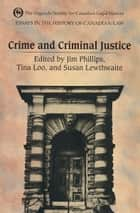 Essays in the History of Canadian Law - Crime and Criminal Justice in Canadian History ebook by Susan Lewthwaite, Tina Loo, J. Phillips