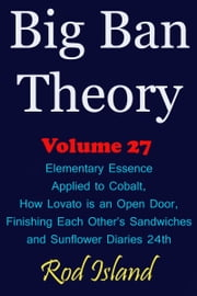 Big Ban Theory: Elementary Essence Applied to Cobalt, How Lovato is an Open Door, Finishing Each Other's Sandwiches, and Sunflower Diaries 24th, Volume 27 ebook by Rod Island