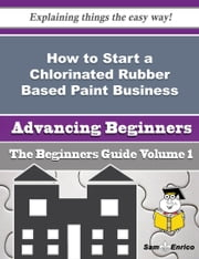 How to Start a Chlorinated Rubber Based Paint Business (Beginners Guide) ebook by Kris Kraft,Sam Enrico