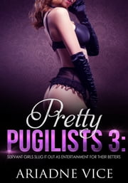 Pretty Pugilists 3: Servant Girls Slug It Out As Entertainment For Their Betters ebook by Ariadne Vice