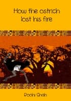 How the ostrich lost his fire ebook by Roohi Shah