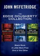 The Eddie Dougherty Collection - Black Rock, A Little More Free, and One or the Other ebook by John McFetridge