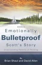 Emotionally Bulletproof - Scott's Story (Book 3) - Understanding Patterns of Thinking ebook by David Allen, Brian Shaul
