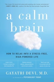 A Calm Brain - How to Relax into a Stress-Free, High-Powered Life ebook by Gayatri Devi